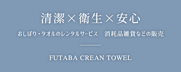 清潔×衛生×安心 おしぼり・タオルのレンタルサービス 消耗品雑貨などの販売 FUTABA CREAN TOWEL